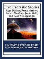 Five Fantastic Stories - Robert Sheckley, Frank Herbert, Algis Budrys, Jamie Wild, Jr. Kurt Vonnegut