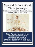 Mystical Paths to God: Three Journeys - Brother Lawrence, Saint Teresa of Avila, St. John of the Cross