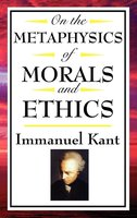 On The Metaphysics of Morals and Ethics - Immanuel Kant