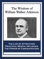 The Wisdom of William Walker Atkinson - William Walker Atkinson