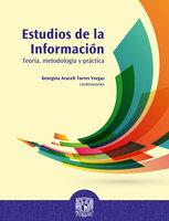 Estudios de la información: teoría, metodología y práctica - Georgina Araceli Torres Vargas