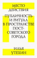 Место действия: публичность и ритуал в пространстве пост-советского города - Илья Утехин