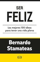 Ser feliz. Las mejores 100 ideas para tener una vida plena - Bernardo Stamateas