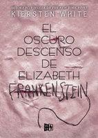 El oscuro descenso de Elizabeth Frankenstein - Kiersten White