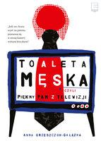 Toaleta męska, czyli piękny pan z telewizji - Anna Grzeszczuk-Gałązka