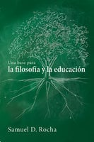 Una base para la filosofía y la educación / A Primer for Philosophy and Education - Samuel D. Rocha