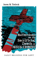 Reflections on the Sacrificial Death of Jesus Christ - Jason Tatlock