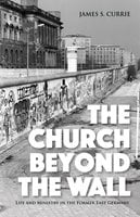 The Church Beyond the Wall - James S. Currie
