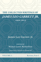 The Collected Writings of James Leo Garrett Jr., 1950–2015: Volume One - James Leo Garrett