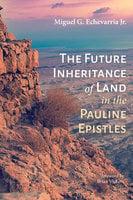 The Future Inheritance of Land in the Pauline Epistles - Miguel G. Echevarria
