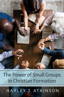 The Power of Small Groups in Christian Formation - Harley T. Atkinson