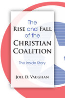 The Rise and Fall of the Christian Coalition - Joel D. Vaughan
