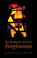 The Scandal of God's Forgiveness - Edmond Smith