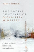 The Social Contexts of Disability Ministry - Albert A. Herzog