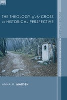 The Theology of the Cross in Historical Perspective - Anna M. Madsen