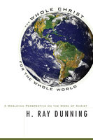 The Whole Christ for the Whole World - H. Ray Dunning
