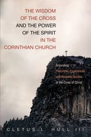 The Wisdom of the Cross and the Power of the Spirit in the Corinthian Church - Cletus L. Hull