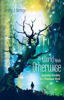 The World Made Otherwise - Timothy J. Gorringe