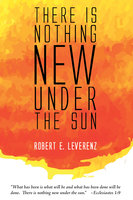 There is Nothing New Under the Sun - Robert E. Leverenz