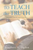 To Teach the Truth - Schubert M. Ogden