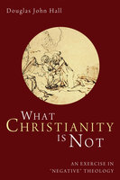 What Christianity Is Not - Douglas John Hall