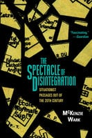 The Spectacle of Disintegration - McKenzie Wark