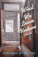 What We Leave Undone - Johanna M. Selles