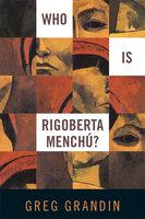Who Is Rigoberta Menchu? - Greg Grandin