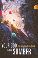 Your God is Too Somber - Christopher Dreisbach