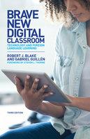 Brave New Digital Classroom - Robert J. Blake, Gabriel Guillén