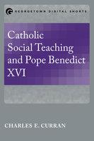 Catholic Social Teaching and Pope Benedict XVI - Charles E. Curran