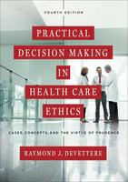 Practical Decision Making in Health Care Ethics - Raymond J. Devettere