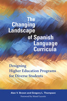 The Changing Landscape of Spanish Language Curricula - Alan V. Brown, Gregory L. Thompson