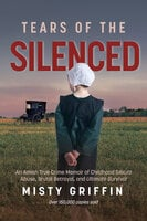 Tears of the Silenced: An Amish True Crime Memoir of Childhood Sexual Abuse, Brutal Betrayal, and Ultimate Survival - Misty Giffin, Misty Griffin