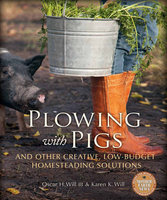Plowing with Pigs and Other Creative, Low-Budget Homesteading Solutions - Oscar H. Will, Karen K. Will