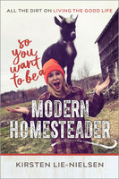 So You Want to Be a Modern Homesteader? - Kirsten Lie-Nielsen