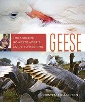 The Modern Homesteader's Guide to Keeping Geese - Kirsten Lie-Nielsen