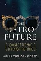 The Retro Future - John Michael Greer