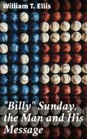 """Billy"" Sunday, the Man and His Message - William T. Ellis"
