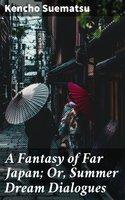 A Fantasy of Far Japan; Or, Summer Dream Dialogues - Kencho Suematsu
