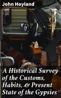 A Historical Survey of the Customs, Habits, & Present State of the Gypsies - John Hoyland