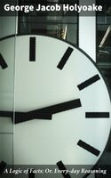 A Logic of Facts; Or, Every-day Reasoning - George Jacob Holyoake