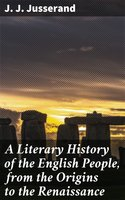A Literary History of the English People, from the Origins to the Renaissance - J. J. Jusserand