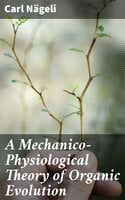 A Mechanico-Physiological Theory of Organic Evolution - Carl Nägeli