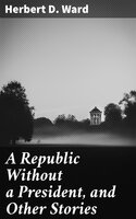 A Republic Without a President, and Other Stories - Herbert D. Ward