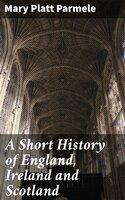 A Short History of England, Ireland and Scotland - Mary Platt Parmele