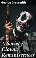 A Society Clown: Reminiscences - George Grossmith