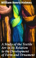 A Study of the Textile Art in Its Relation to the Development of Form and Ornament - William Henry Holmes