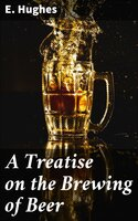 A Treatise on the Brewing of Beer - E. Hughes