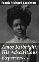 Amos Kilbright; His Adscititious Experiences - Frank Richard Stockton